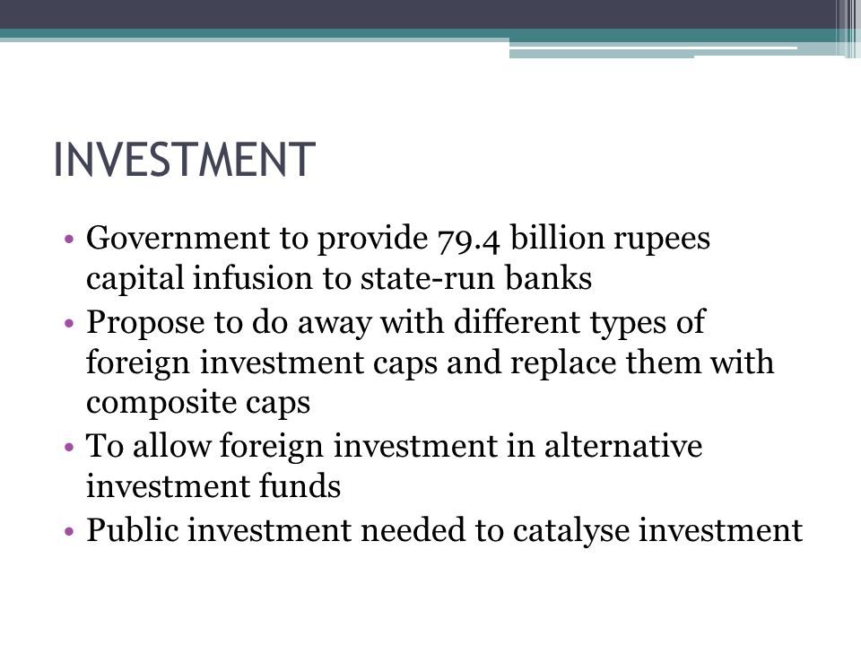 INVESTMENT Government to provide 79.4 billion rupees capital infusion to state-run banks Propose to do away with different types of foreign investment caps and replace them with composite caps To allow foreign investment in alternative investment funds Public investment needed to catalyse investment