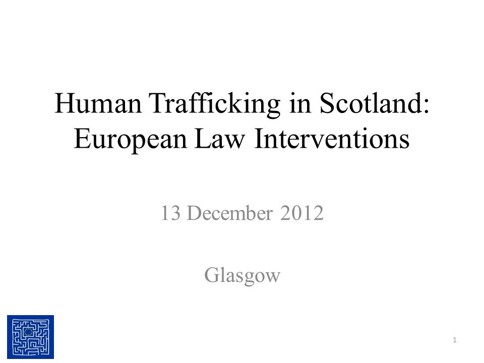 Human Trafficking in Scotland: European Law Interventions 13 December 2012 Glasgow 1
