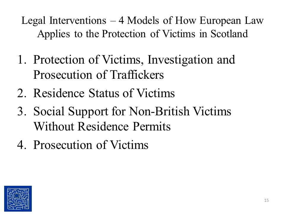 Legal Interventions – 4 Models of How European Law Applies to the Protection of Victims in Scotland 1.Protection of Victims, Investigation and Prosecution of Traffickers 2.Residence Status of Victims 3.Social Support for Non-British Victims Without Residence Permits 4.Prosecution of Victims 15