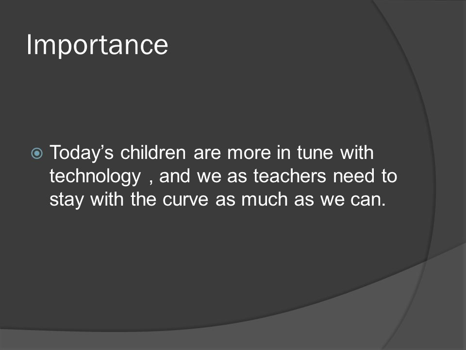 Importance  Today's children are more in tune with technology, and we as teachers need to stay with the curve as much as we can.