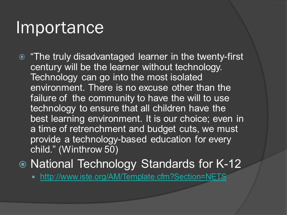 Importance  The truly disadvantaged learner in the twenty-first century will be the learner without technology.