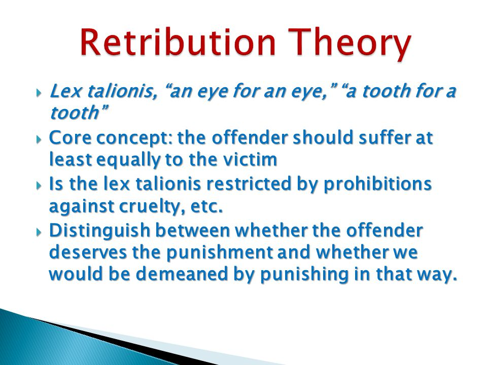  Lex talionis, an eye for an eye, a tooth for a tooth  Core concept: the offender should suffer at least equally to the victim  Is the lex talionis restricted by prohibitions against cruelty, etc.