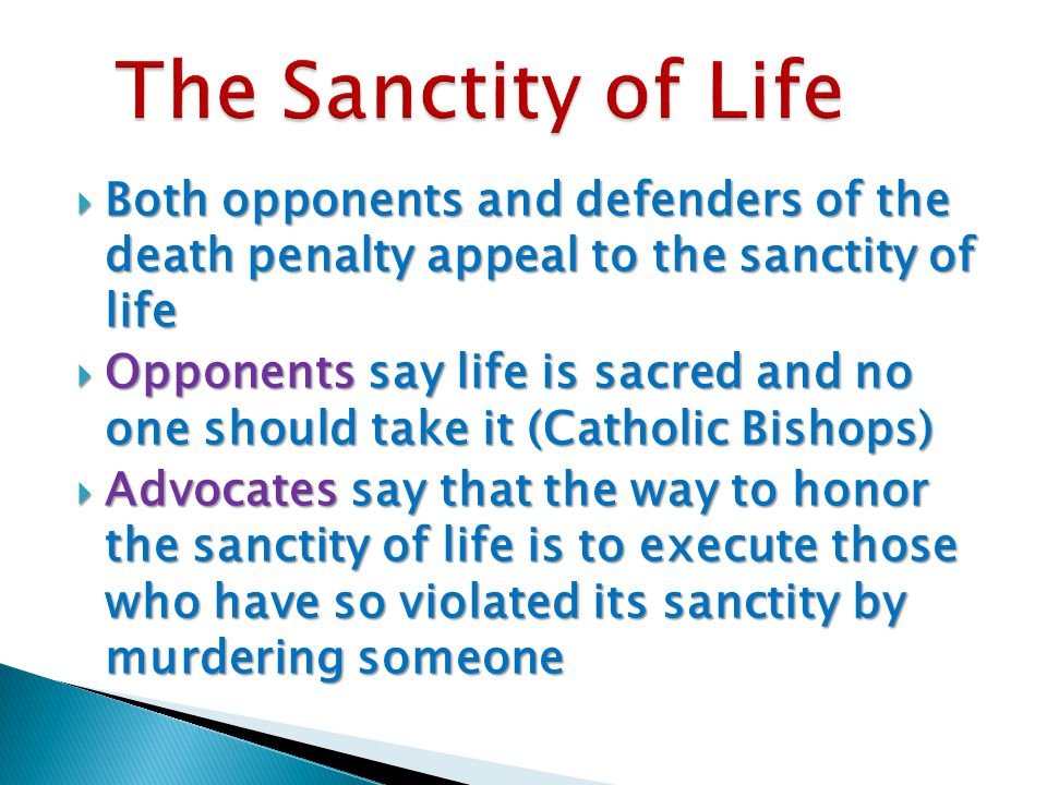  Both opponents and defenders of the death penalty appeal to the sanctity of life  Opponents say life is sacred and no one should take it (Catholic Bishops)  Advocates say that the way to honor the sanctity of life is to execute those who have so violated its sanctity by murdering someone