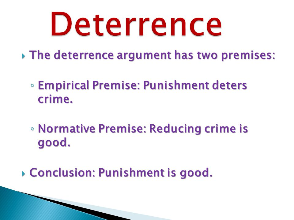  The deterrence argument has two premises: ◦ Empirical Premise: Punishment deters crime.