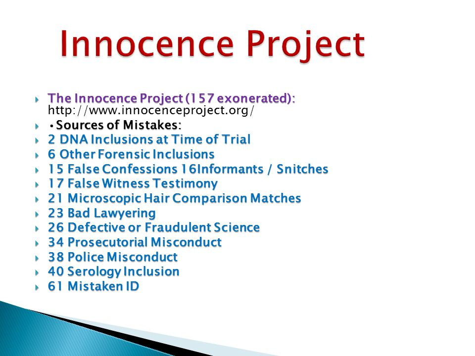  The Innocence Project (157 exonerated):  The Innocence Project (157 exonerated): http://www.innocenceproject.org/  Sources of Mistakes:  2 DNA Inclusions at Time of Trial  6 Other Forensic Inclusions  15 False Confessions 16Informants / Snitches  17 False Witness Testimony  21 Microscopic Hair Comparison Matches  23 Bad Lawyering  26 Defective or Fraudulent Science  34 Prosecutorial Misconduct  38 Police Misconduct  40 Serology Inclusion  61 Mistaken ID