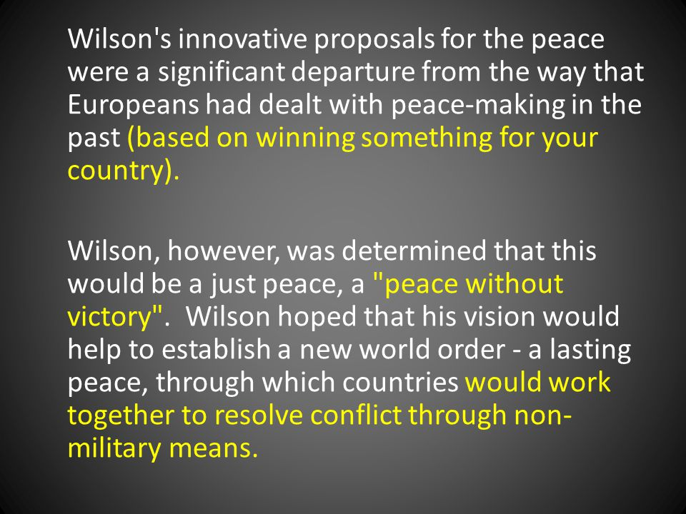 Wilson s innovative proposals for the peace were a significant departure from the way that Europeans had dealt with peace-making in the past (based on winning something for your country).