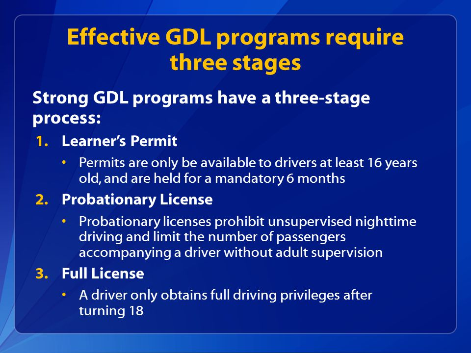 Strong GDL programs have a three-stage process: 1.Learner's Permit Permits are only be available to drivers at least 16 years old, and are held for a mandatory 6 months 2.Probationary License Probationary licenses prohibit unsupervised nighttime driving and limit the number of passengers accompanying a driver without adult supervision 3.Full License A driver only obtains full driving privileges after turning 18 Effective GDL programs require three stages