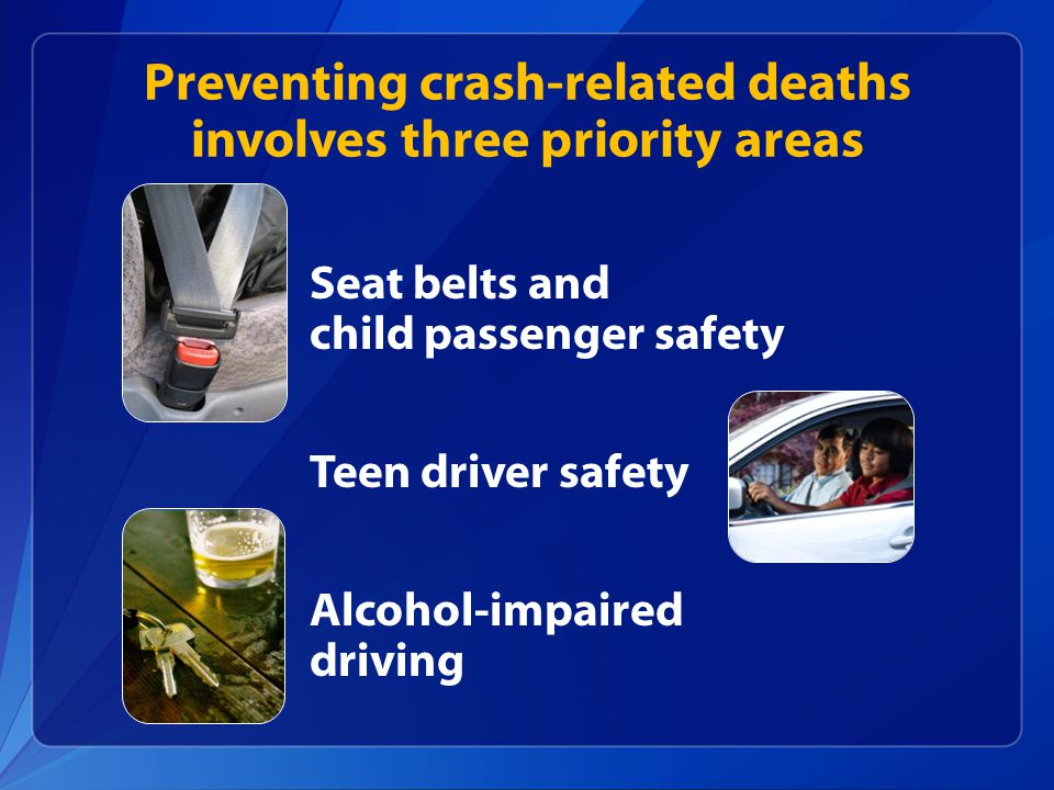 Seat belts and child passenger safety Teen driver safety Alcohol-impaired driving Preventing crash-related deaths involves three priority areas
