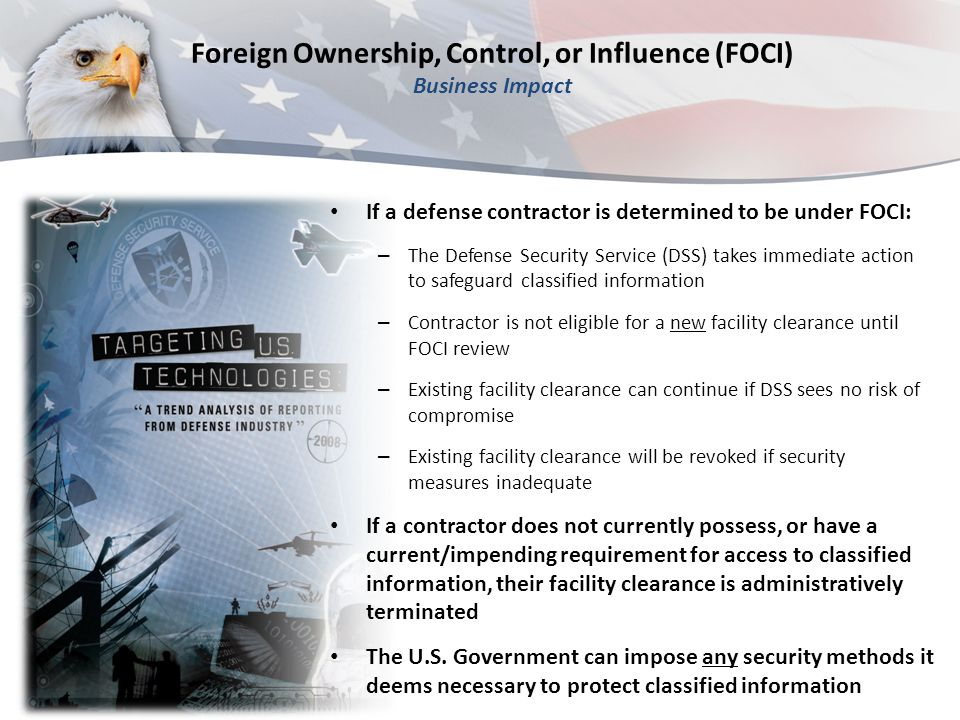 If a defense contractor is determined to be under FOCI: – The Defense Security Service (DSS) takes immediate action to safeguard classified informatio