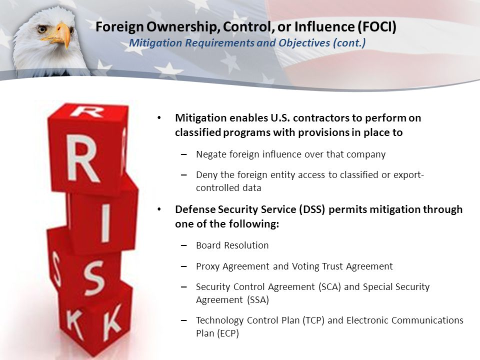 Foreign Ownership, Control, or Influence (FOCI) Mitigation Requirements and Objectives (cont.) Mitigation enables U.S. contractors to perform on class