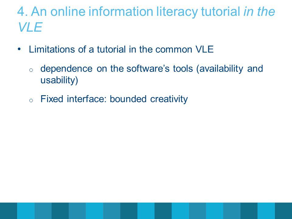 4. An online information literacy tutorial in the VLE Limitations of a tutorial in the common VLE o dependence on the software's tools (availability a