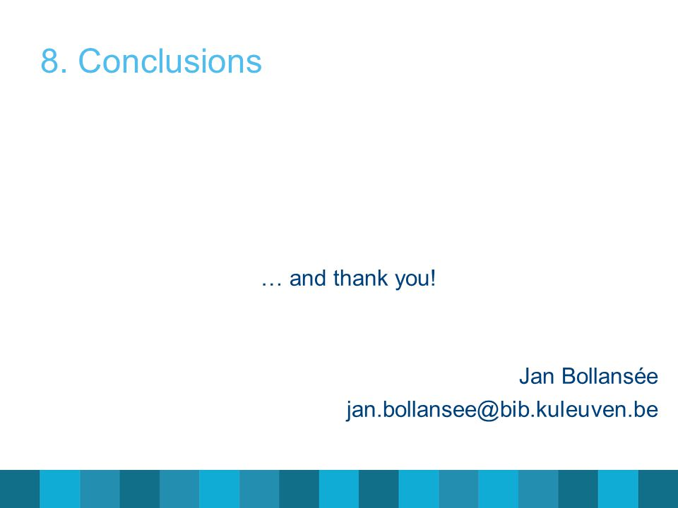 8. Conclusions … and thank you! Jan Bollansée jan.bollansee@bib.kuleuven.be