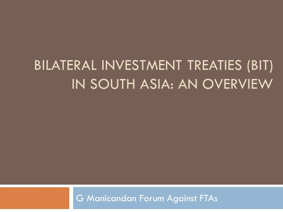 BILATERAL INVESTMENT TREATIES (BIT) IN SOUTH ASIA: AN OVERVIEW G Manicandan Forum Against FTAs