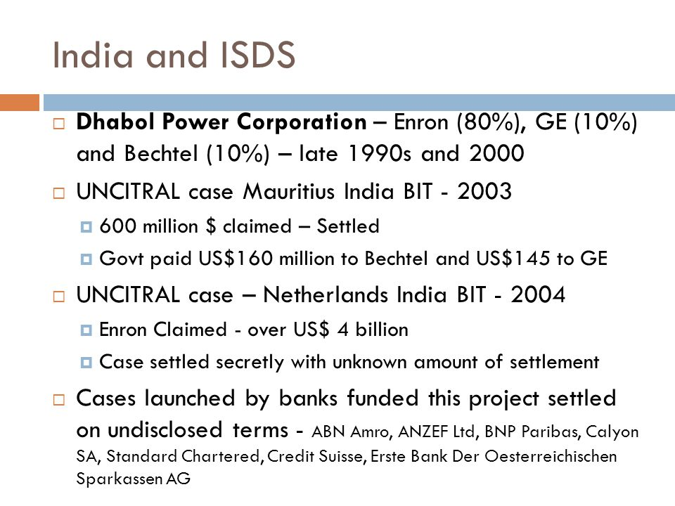 India and ISDS  Dhabol Power Corporation – Enron (80%), GE (10%) and Bechtel (10%) – late 1990s and 2000  UNCITRAL case Mauritius India BIT - 2003 