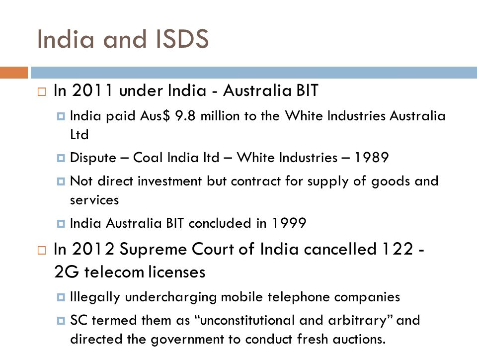 India and ISDS  In 2011 under India - Australia BIT  India paid Aus$ 9.8 million to the White Industries Australia Ltd  Dispute – Coal India ltd – White Industries – 1989  Not direct investment but contract for supply of goods and services  India Australia BIT concluded in 1999  In 2012 Supreme Court of India cancelled 122 - 2G telecom licenses  Illegally undercharging mobile telephone companies  SC termed them as unconstitutional and arbitrary and directed the government to conduct fresh auctions.