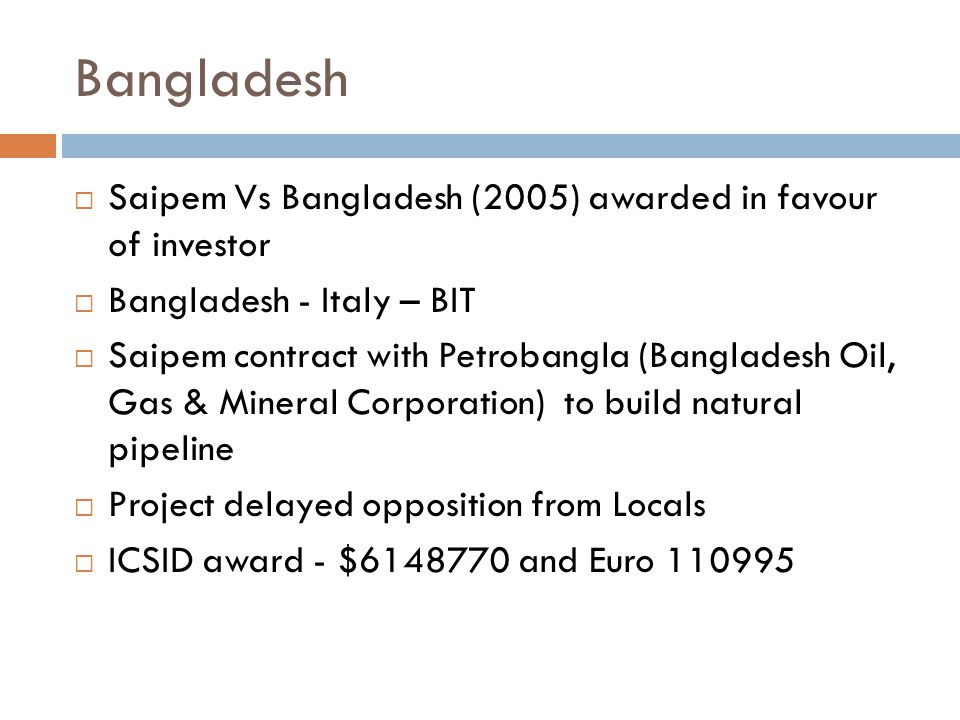 Bangladesh  Saipem Vs Bangladesh (2005) awarded in favour of investor  Bangladesh - Italy – BIT  Saipem contract with Petrobangla (Bangladesh Oil, Gas & Mineral Corporation) to build natural pipeline  Project delayed opposition from Locals  ICSID award - $6148770 and Euro 110995