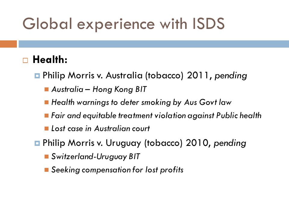 Global experience with ISDS  Health:  Philip Morris v. Australia (tobacco) 2011, pending Australia – Hong Kong BIT Health warnings to deter smoking