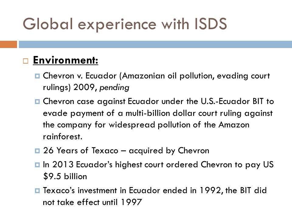 Global experience with ISDS  Environment:  Chevron v. Ecuador (Amazonian oil pollution, evading court rulings) 2009, pending  Chevron case against