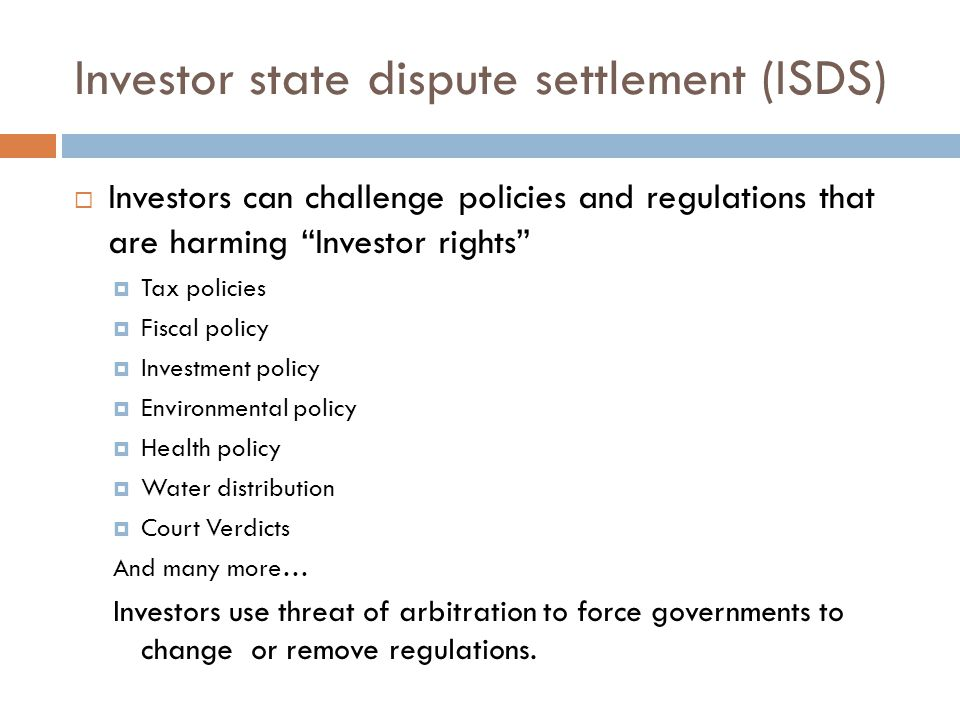 "Investor state dispute settlement (ISDS)  Investors can challenge policies and regulations that are harming ""Investor rights""  Tax policies  Fiscal"