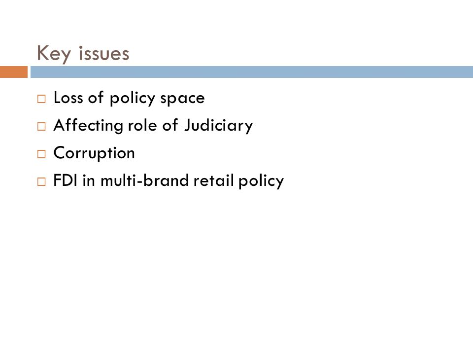 Key issues  Loss of policy space  Affecting role of Judiciary  Corruption  FDI in multi-brand retail policy