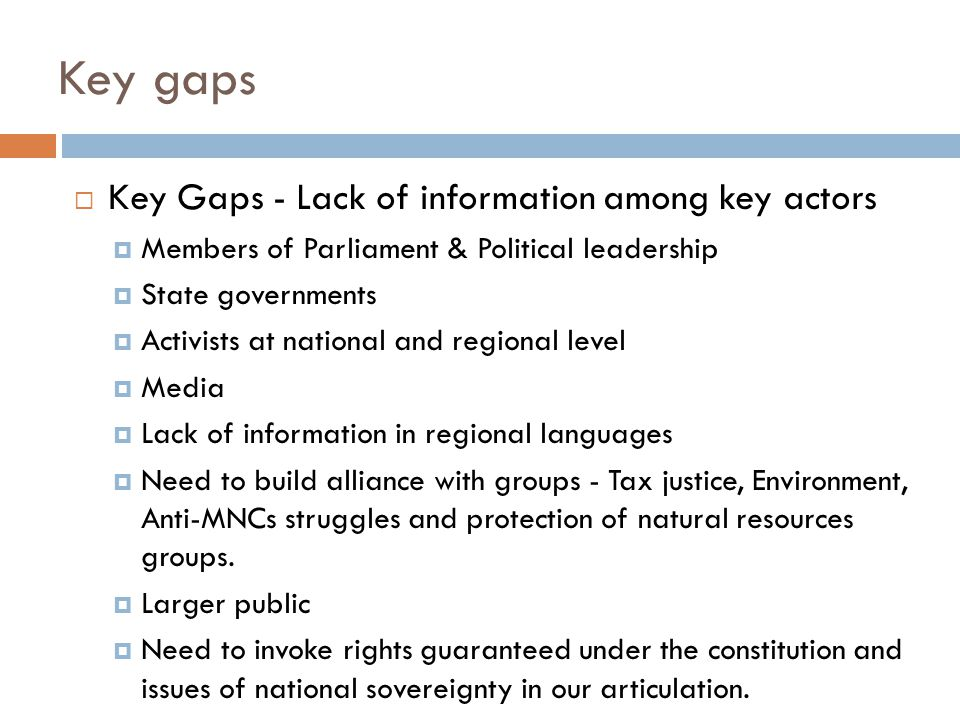 Key gaps  Key Gaps - Lack of information among key actors  Members of Parliament & Political leadership  State governments  Activists at national