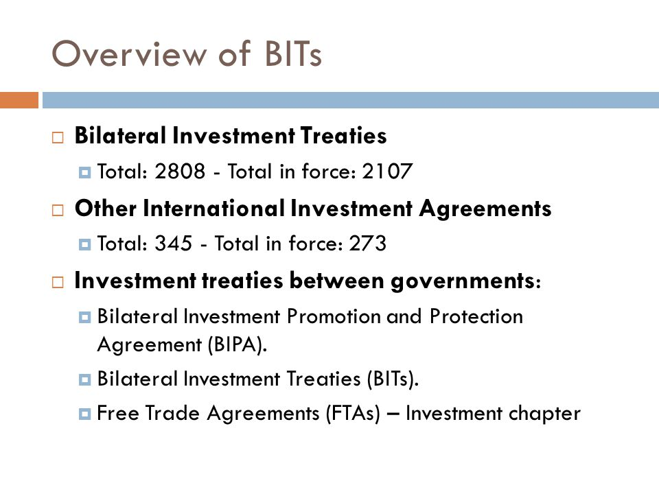 Overview of BITs  Bilateral Investment Treaties  Total: 2808 - Total in force: 2107  Other International Investment Agreements  Total: 345 - Total
