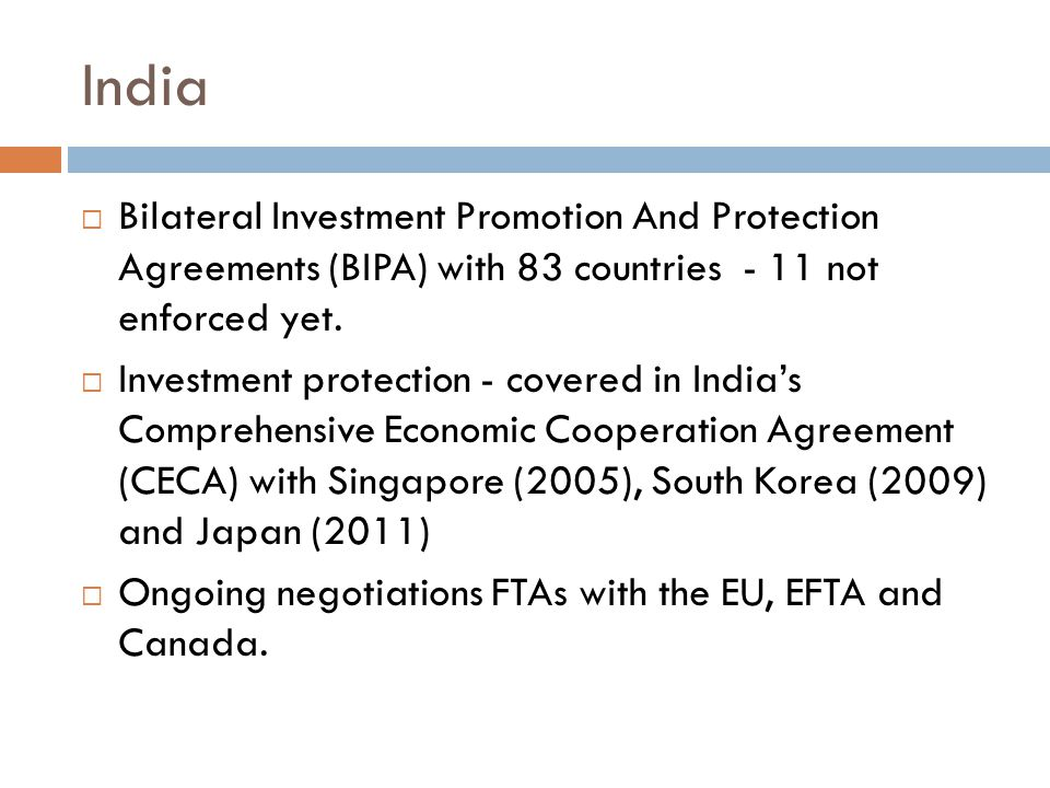 India  Bilateral Investment Promotion And Protection Agreements (BIPA) with 83 countries - 11 not enforced yet.  Investment protection - covered in