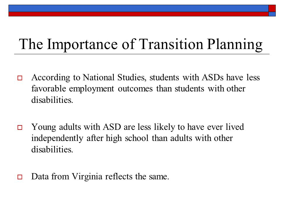 The Importance of Transition Planning  According to National Studies, students with ASDs have less favorable employment outcomes than students with other disabilities.