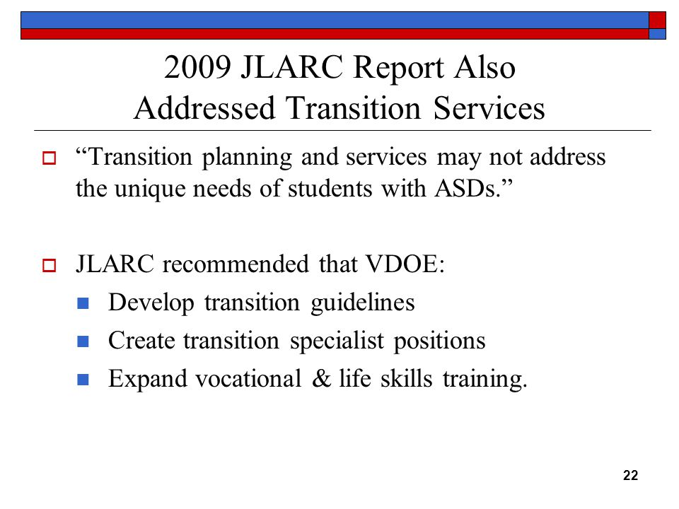 2009 JLARC Report Also Addressed Transition Services  Transition planning and services may not address the unique needs of students with ASDs.  JLARC recommended that VDOE: Develop transition guidelines Create transition specialist positions Expand vocational & life skills training.