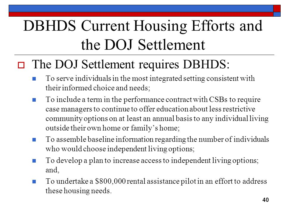 DBHDS Current Housing Efforts and the DOJ Settlement  The DOJ Settlement requires DBHDS: To serve individuals in the most integrated setting consistent with their informed choice and needs; To include a term in the performance contract with CSBs to require case managers to continue to offer education about less restrictive community options on at least an annual basis to any individual living outside their own home or family's home; To assemble baseline information regarding the number of individuals who would choose independent living options; To develop a plan to increase access to independent living options; and, To undertake a $800,000 rental assistance pilot in an effort to address these housing needs.