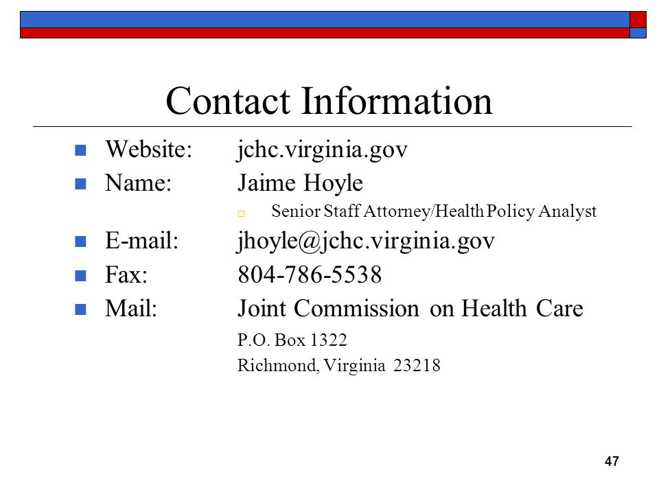 Contact Information Website:jchc.virginia.gov Name:Jaime Hoyle  Senior Staff Attorney/Health Policy Analyst E-mail:jhoyle@jchc.virginia.gov Fax:804-786-5538 Mail: Joint Commission on Health Care P.O.