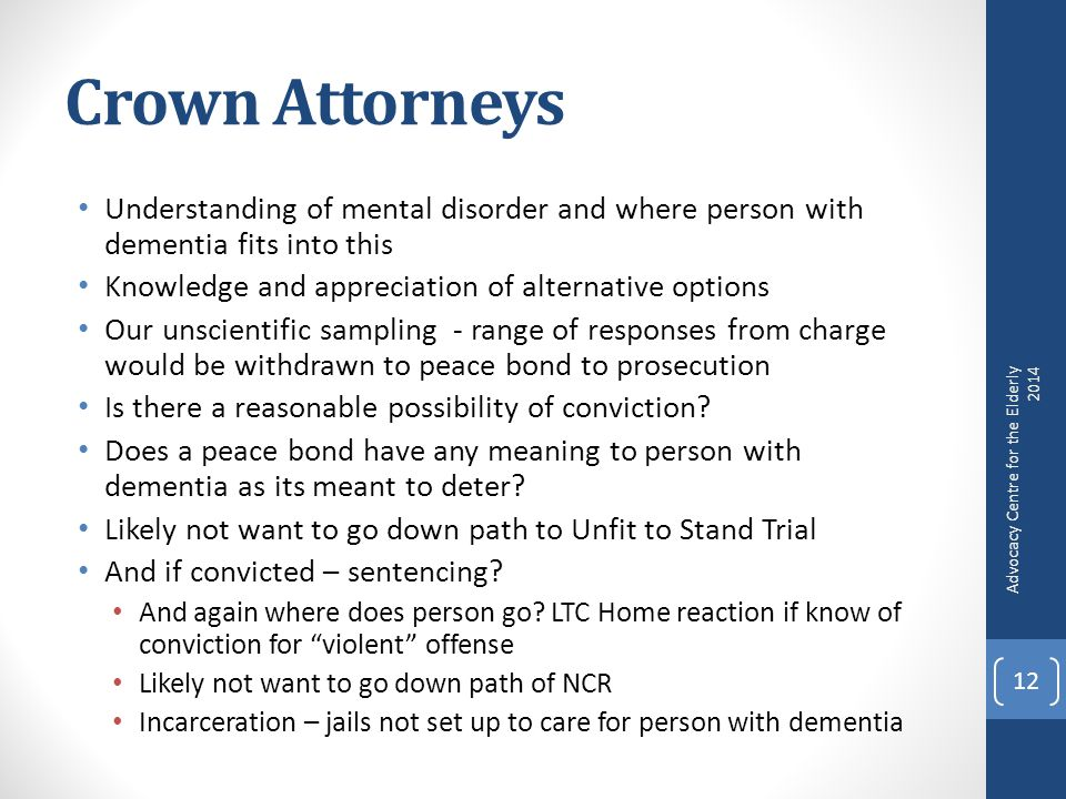 Crown Attorneys Understanding of mental disorder and where person with dementia fits into this Knowledge and appreciation of alternative options Our unscientific sampling - range of responses from charge would be withdrawn to peace bond to prosecution Is there a reasonable possibility of conviction.