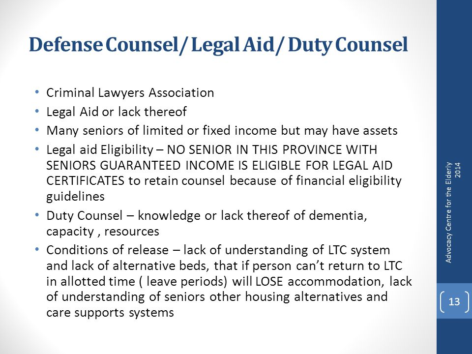 Defense Counsel/ Legal Aid/ Duty Counsel Criminal Lawyers Association Legal Aid or lack thereof Many seniors of limited or fixed income but may have assets Legal aid Eligibility – NO SENIOR IN THIS PROVINCE WITH SENIORS GUARANTEED INCOME IS ELIGIBLE FOR LEGAL AID CERTIFICATES to retain counsel because of financial eligibility guidelines Duty Counsel – knowledge or lack thereof of dementia, capacity, resources Conditions of release – lack of understanding of LTC system and lack of alternative beds, that if person can't return to LTC in allotted time ( leave periods) will LOSE accommodation, lack of understanding of seniors other housing alternatives and care supports systems Advocacy Centre for the Elderly 2014 13