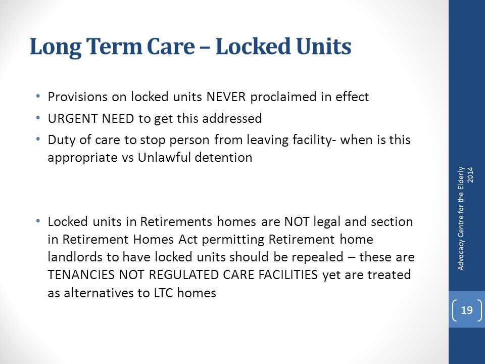 Long Term Care – Locked Units Provisions on locked units NEVER proclaimed in effect URGENT NEED to get this addressed Duty of care to stop person from leaving facility- when is this appropriate vs Unlawful detention Locked units in Retirements homes are NOT legal and section in Retirement Homes Act permitting Retirement home landlords to have locked units should be repealed – these are TENANCIES NOT REGULATED CARE FACILITIES yet are treated as alternatives to LTC homes Advocacy Centre for the Elderly 2014 19