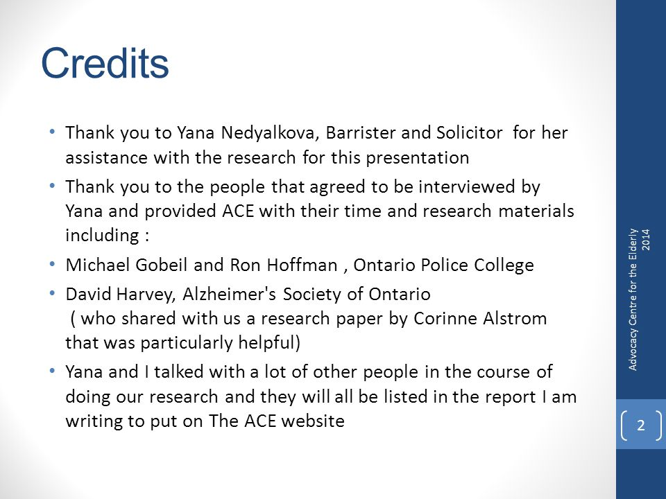 Credits Thank you to Yana Nedyalkova, Barrister and Solicitor for her assistance with the research for this presentation Thank you to the people that agreed to be interviewed by Yana and provided ACE with their time and research materials including : Michael Gobeil and Ron Hoffman, Ontario Police College David Harvey, Alzheimer s Society of Ontario ( who shared with us a research paper by Corinne Alstrom that was particularly helpful) Yana and I talked with a lot of other people in the course of doing our research and they will all be listed in the report I am writing to put on The ACE website Advocacy Centre for the Elderly 2014 2