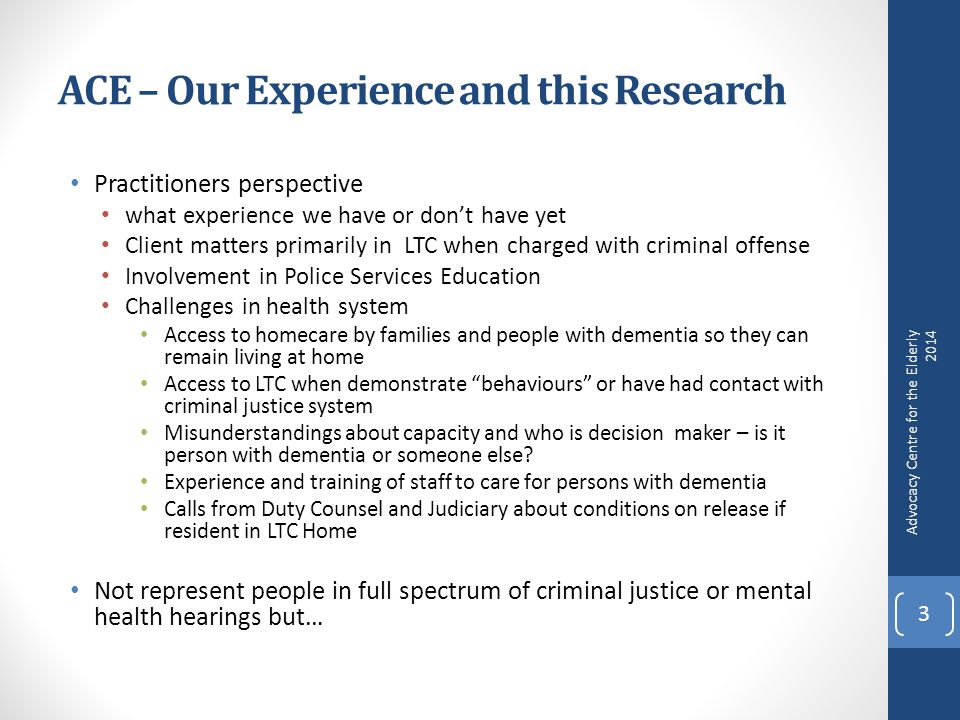ACE – Our Experience and this Research Practitioners perspective what experience we have or don't have yet Client matters primarily in LTC when charged with criminal offense Involvement in Police Services Education Challenges in health system Access to homecare by families and people with dementia so they can remain living at home Access to LTC when demonstrate behaviours or have had contact with criminal justice system Misunderstandings about capacity and who is decision maker – is it person with dementia or someone else.