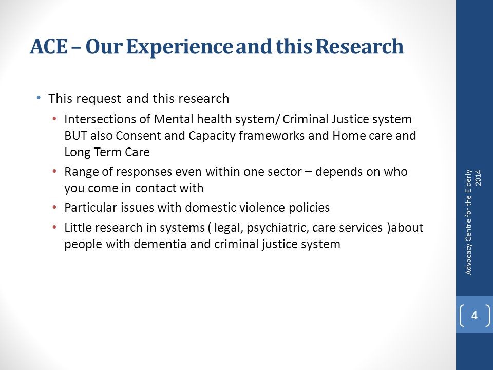 ACE – Our Experience and this Research This request and this research Intersections of Mental health system/ Criminal Justice system BUT also Consent and Capacity frameworks and Home care and Long Term Care Range of responses even within one sector – depends on who you come in contact with Particular issues with domestic violence policies Little research in systems ( legal, psychiatric, care services )about people with dementia and criminal justice system Advocacy Centre for the Elderly 2014 4