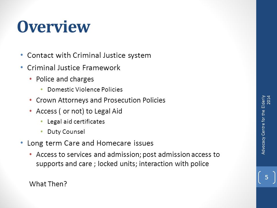 Overview Contact with Criminal Justice system Criminal Justice Framework Police and charges Domestic Violence Policies Crown Attorneys and Prosecution Policies Access ( or not) to Legal Aid Legal aid certificates Duty Counsel Long term Care and Homecare issues Access to services and admission; post admission access to supports and care ; locked units; interaction with police What Then.