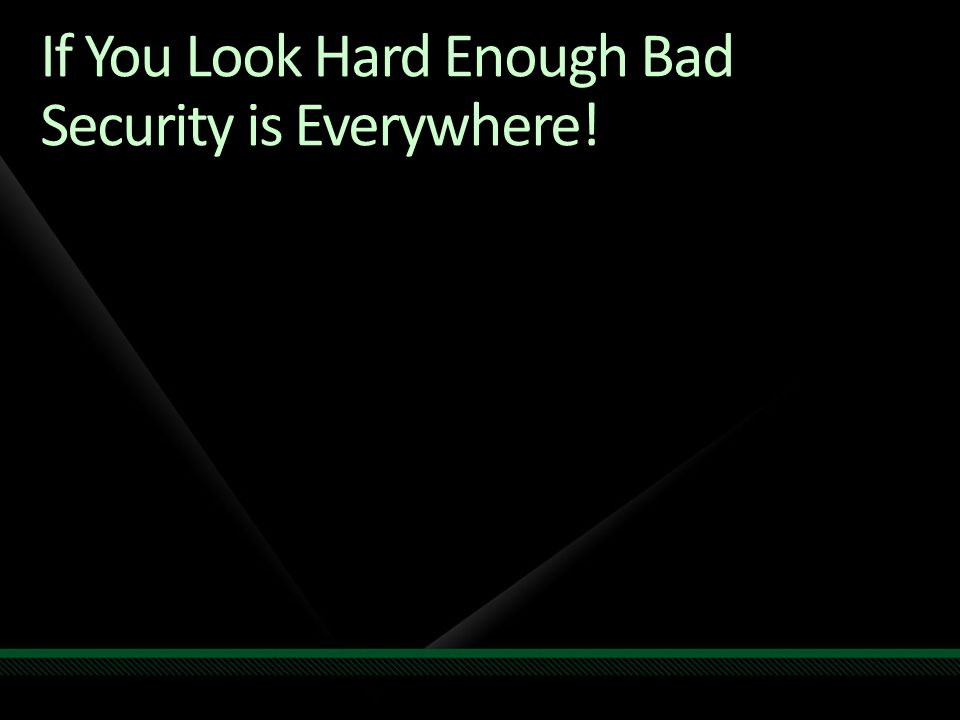 If You Look Hard Enough Bad Security is Everywhere!