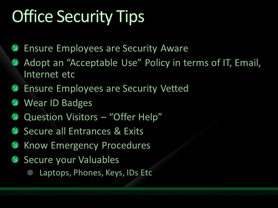 Office Security Tips Ensure Employees are Security Aware Adopt an Acceptable Use Policy in terms of IT, Email, Internet etc Ensure Employees are Security Vetted Wear ID Badges Question Visitors – Offer Help Secure all Entrances & Exits Know Emergency Procedures Secure your Valuables Laptops, Phones, Keys, IDs Etc