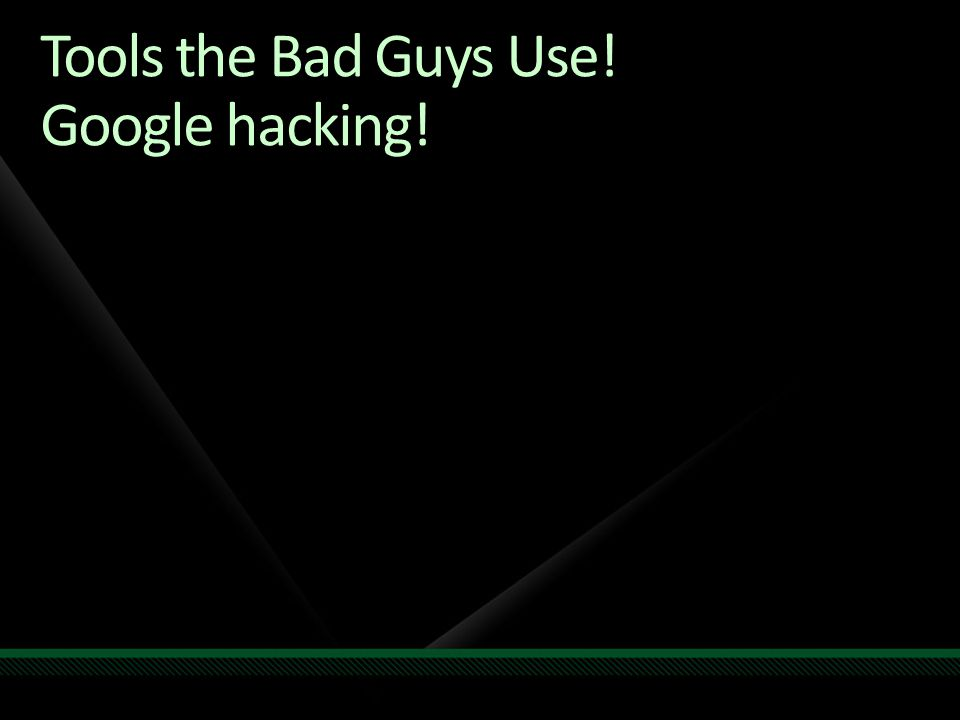 Tools the Bad Guys Use! Google hacking!
