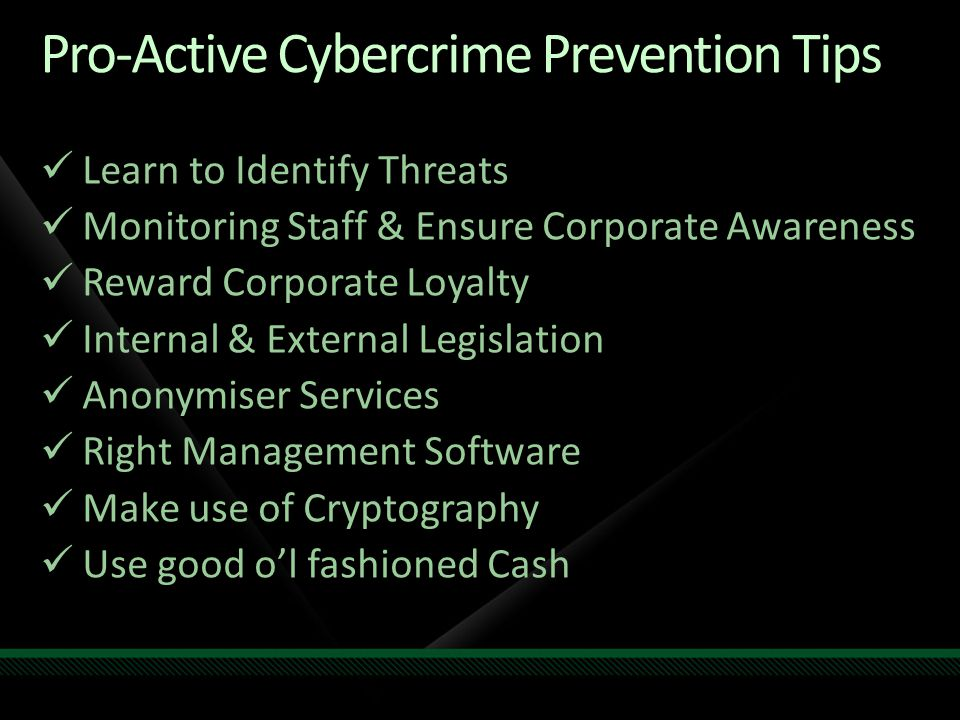 Pro-Active Cybercrime Prevention Tips Learn to Identify Threats Monitoring Staff & Ensure Corporate Awareness Reward Corporate Loyalty Internal & External Legislation Anonymiser Services Right Management Software Make use of Cryptography Use good o'l fashioned Cash