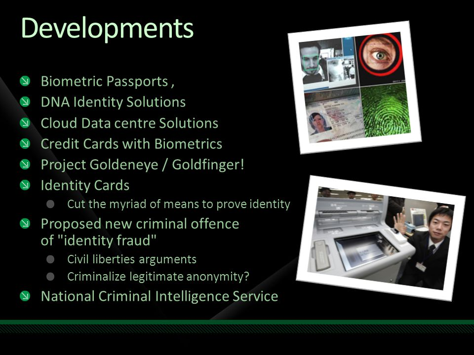 Developments Biometric Passports, DNA Identity Solutions Cloud Data centre Solutions Credit Cards with Biometrics Project Goldeneye / Goldfinger.