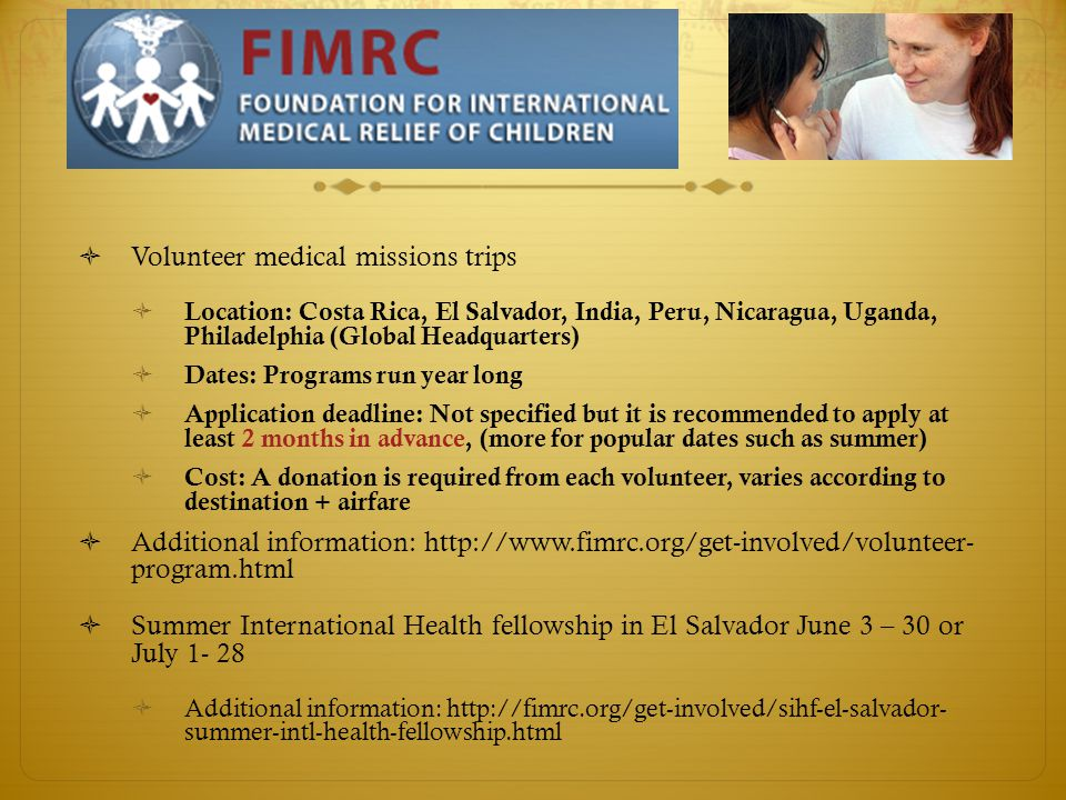  Volunteer medical missions trips  Location: Costa Rica, El Salvador, India, Peru, Nicaragua, Uganda, Philadelphia (Global Headquarters)  Dates: Programs run year long  Application deadline: Not specified but it is recommended to apply at least 2 months in advance, (more for popular dates such as summer)  Cost: A donation is required from each volunteer, varies according to destination + airfare  Additional information: http://www.fimrc.org/get-involved/volunteer- program.html  Summer International Health fellowship in El Salvador June 3 – 30 or July 1- 28  Additional information: http://fimrc.org/get-involved/sihf-el-salvador- summer-intl-health-fellowship.html