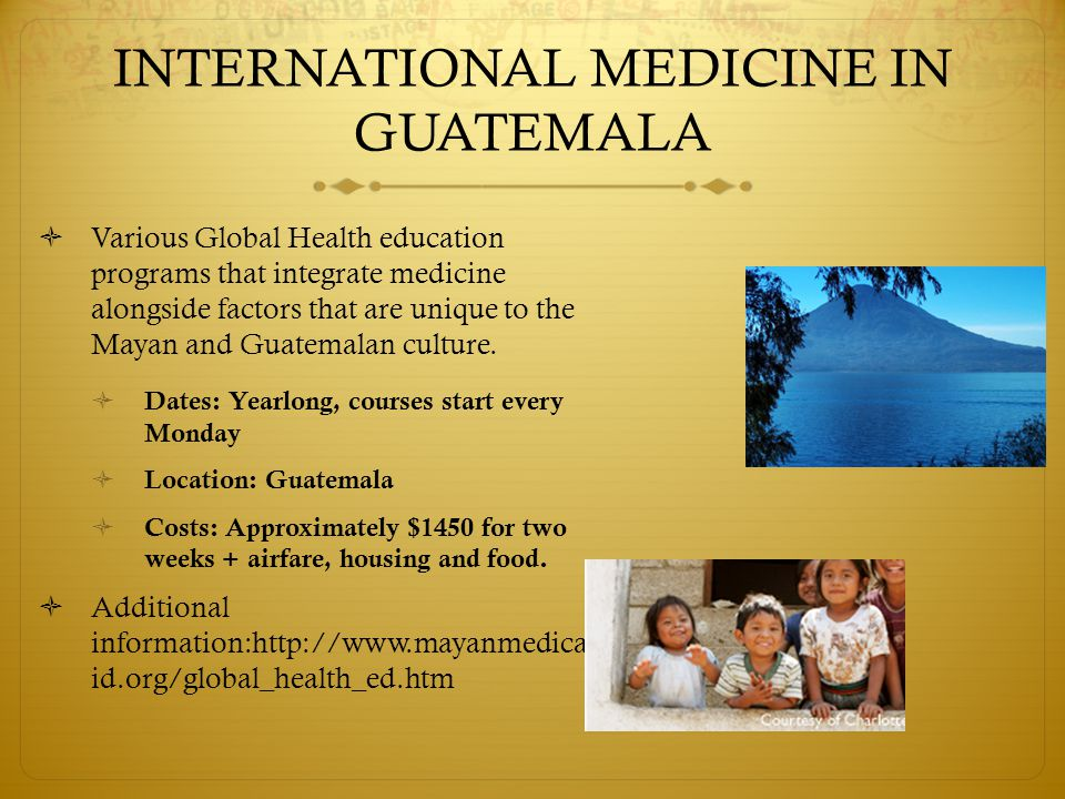 INTERNATIONAL MEDICINE IN GUATEMALA  Various Global Health education programs that integrate medicine alongside factors that are unique to the Mayan and Guatemalan culture.