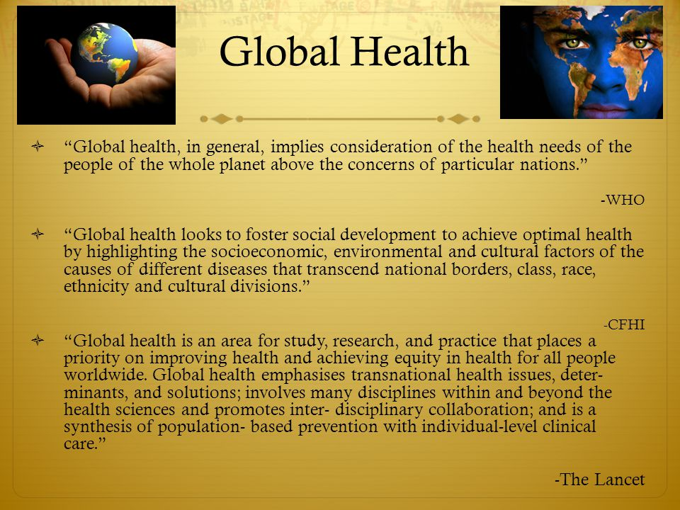 Global Health  Global health, in general, implies consideration of the health needs of the people of the whole planet above the concerns of particular nations. - WHO  Global health looks to foster social development to achieve optimal health by highlighting the socioeconomic, environmental and cultural factors of the causes of different diseases that transcend national borders, class, race, ethnicity and cultural divisions. -CFHI  Global health is an area for study, research, and practice that places a priority on improving health and achieving equity in health for all people worldwide.
