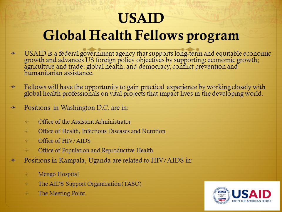 USAID Global Health Fellows program  Time period: Summer internship  Location: Washington DC or Kampla,Uganda  Application deadline: February  Additional information:  http://www.ghfp.net/content.fsp?id=4 0680 or http://www.usaid.gov/careers/student programs.html  http://www.usaid.gov/our_work/glob al_health/