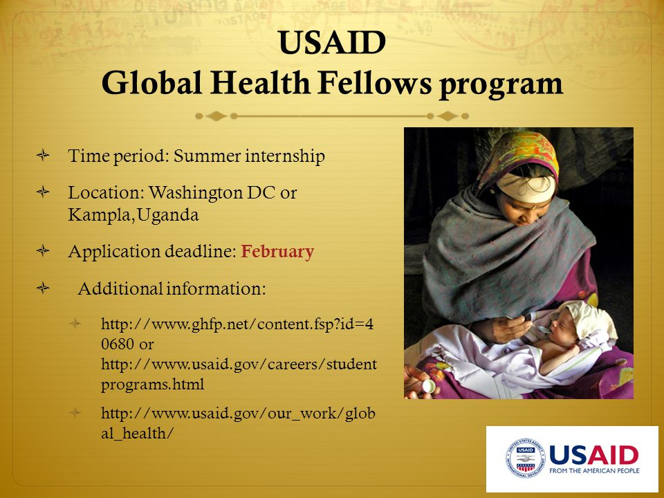 USAID Global Health Fellows program  Time period: Summer internship  Location: Washington DC or Kampla,Uganda  Application deadline: February  Additional information:  http://www.ghfp.net/content.fsp id=4 0680 or http://www.usaid.gov/careers/student programs.html  http://www.usaid.gov/our_work/glob al_health/