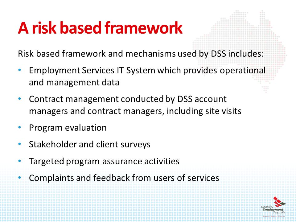 A risk based framework Risk based framework and mechanisms used by DSS includes: Employment Services IT System which provides operational and management data Contract management conducted by DSS account managers and contract managers, including site visits Program evaluation Stakeholder and client surveys Targeted program assurance activities Complaints and feedback from users of services