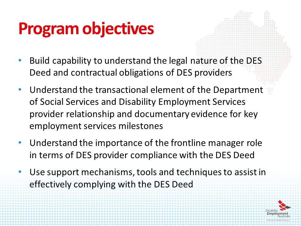 Program objectives Build capability to understand the legal nature of the DES Deed and contractual obligations of DES providers Understand the transactional element of the Department of Social Services and Disability Employment Services provider relationship and documentary evidence for key employment services milestones Understand the importance of the frontline manager role in terms of DES provider compliance with the DES Deed Use support mechanisms, tools and techniques to assist in effectively complying with the DES Deed